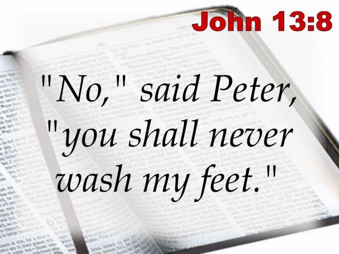 John 13:8. No, said Peter, you shall never wash my feet.